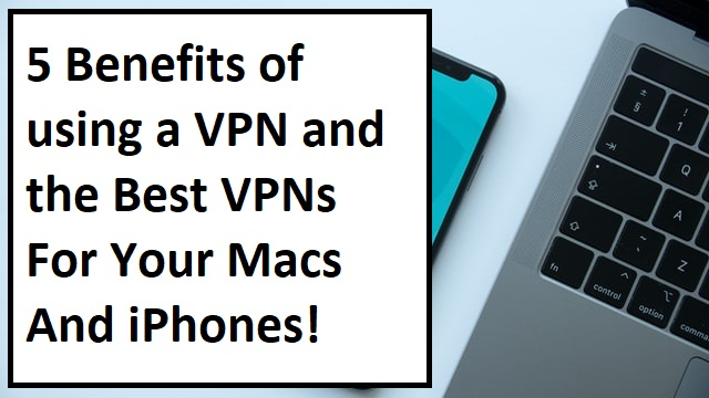 Benefits Of Using A VPN And The Best VPNs For Your Macs And iPhones
